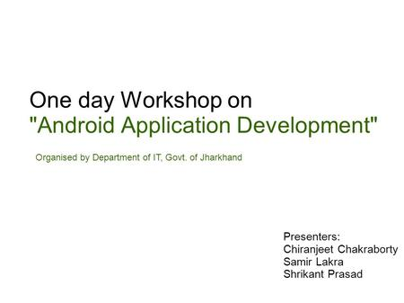 One day Workshop on Android Application Development Organised by Department of IT, Govt. of Jharkhand Presenters: Chiranjeet Chakraborty Samir Lakra.