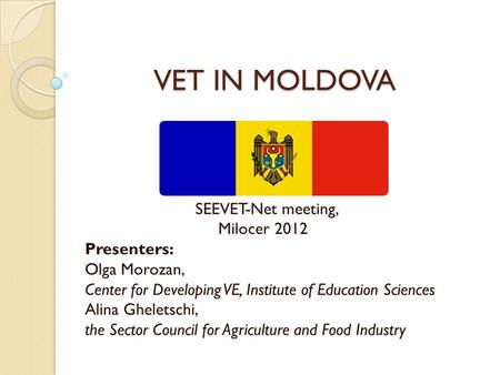 VET IN MOLDOVA VET IN MOLDOVA SEEVET-Net meeting, Milocer 2012 Presenters: Olga Morozan, Center for Developing VE, Institute of Education Sciences Alina.
