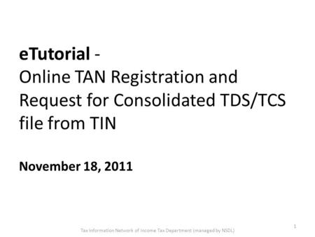 ETutorial - Online TAN Registration and Request for Consolidated TDS/TCS file from TIN November 18, 2011 1 Tax Information Network of Income Tax Department.