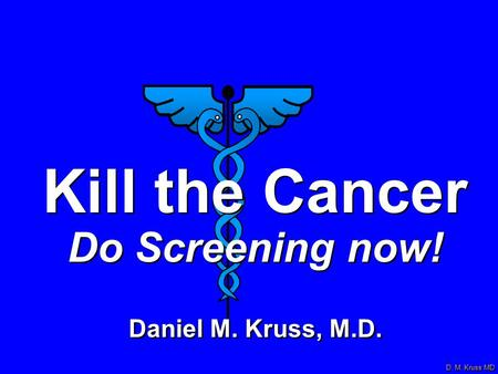 D. M. Kruss MD Kill the Cancer Do Screening now! Daniel M. Kruss, M.D. Kill the Cancer Do Screening now! Daniel M. Kruss, M.D.