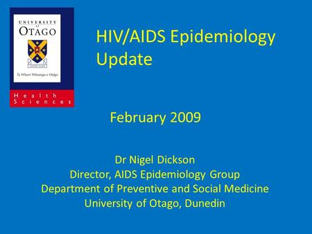 HIV/AIDS Epidemiology Update February 2009 Dr Nigel Dickson Director, AIDS Epidemiology Group Department of Preventive and Social Medicine University of.
