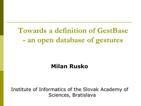 Towards a definition of GestBase - an open database of gestures Milan Rusko Institute of Informatics of the Slovak Academy of Sciences, Bratislava.