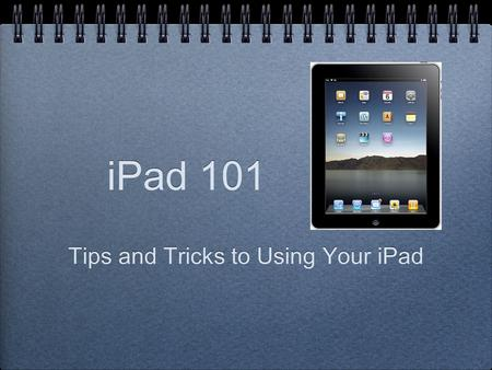 IPad 101 Tips and Tricks to Using Your iPad. WEDNESDAY, JUNE 11 12:30 – 1:30 ROOM E115.