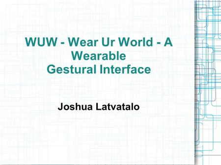 WUW - Wear Ur World - A Wearable Gestural Interface Joshua Latvatalo.