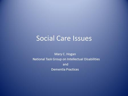 Social Care Issues Mary C. Hogan National Task Group on Intellectual Disabilities and Dementia Practices.