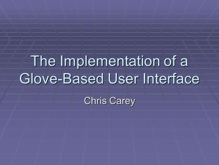 The Implementation of a Glove-Based User Interface Chris Carey.