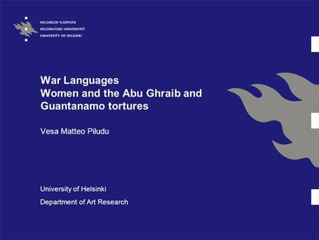 War Languages Women and the Abu Ghraib and Guantanamo tortures Vesa Matteo Piludu University of Helsinki Department of Art Research.