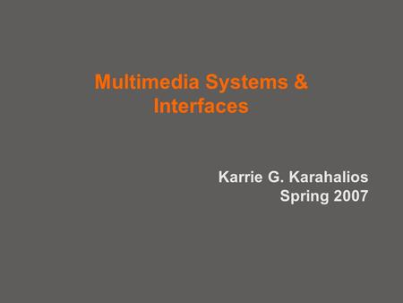 Multimedia Systems & Interfaces Karrie G. Karahalios Spring 2007.