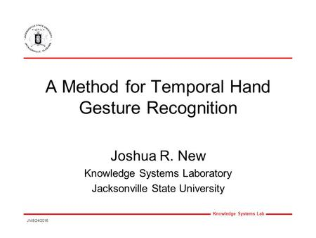 Knowledge Systems Lab JN 8/24/2015 A Method for Temporal Hand Gesture Recognition Joshua R. New Knowledge Systems Laboratory Jacksonville State University.