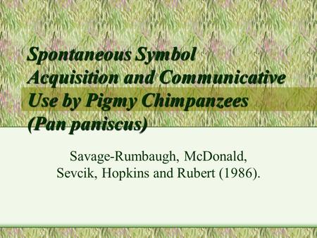 Spontaneous Symbol Acquisition and Communicative Use by Pigmy Chimpanzees (Pan paniscus) Savage-Rumbaugh, McDonald, Sevcik, Hopkins and Rubert (1986).