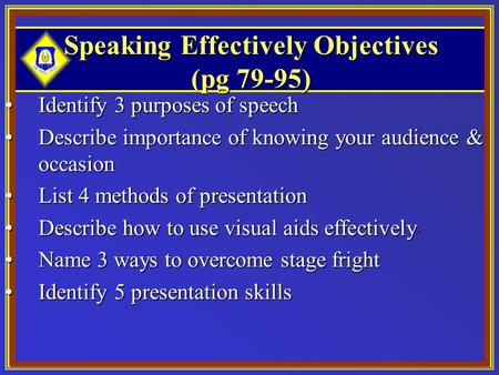 Speaking Effectively Objectives (pg 79-95) Identify 3 purposes of speechIdentify 3 purposes of speech Describe importance of knowing your audience & occasionDescribe.