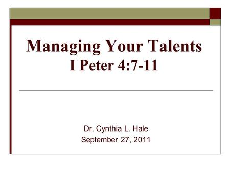 Managing Your Talents I Peter 4:7-11 Dr. Cynthia L. Hale September 27, 2011.