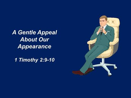 A Gentle Appeal About Our Appearance 1 Timothy 2:9-10.