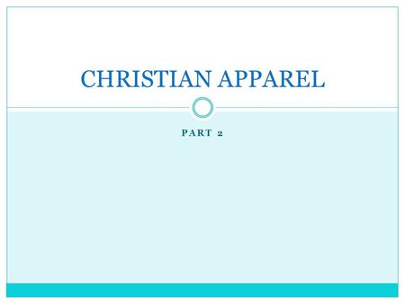 "PART 2 CHRISTIAN APPAREL. A. Introduction Does God really care what we wear? ""Man looks at the outward appearance, but the LORD looks at the heart."" (I."