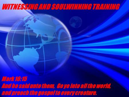 WITNESSING AND SOULWINNING TRAINING Mark 16:15 And he said unto them, Go ye into all the world, and preach the gospel to every creature.