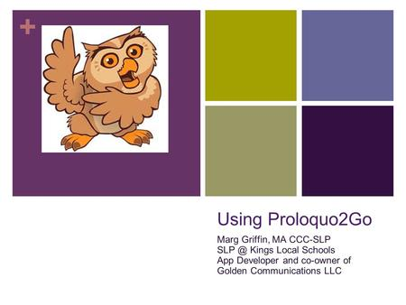 + Using Proloquo2Go Marg Griffin, MA CCC-SLP Kings Local Schools App Developer and co-owner of Golden Communications LLC.