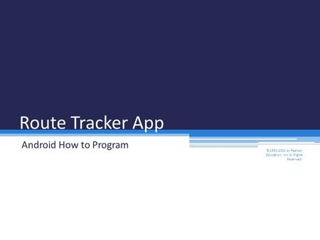 Route Tracker App Android How to Program ©1992-2013 by Pearson Education, Inc. All Rights Reserved.