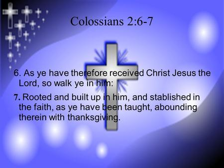 Colossians 2:6-7 6. As ye have therefore received Christ Jesus the Lord, so walk ye in him: 7. Rooted and built up in him, and stablished in the faith,