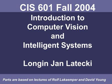 CIS 601 Fall 2004 Introduction to Computer Vision and Intelligent Systems Longin Jan Latecki Parts are based on lectures of Rolf Lakaemper and David Young.