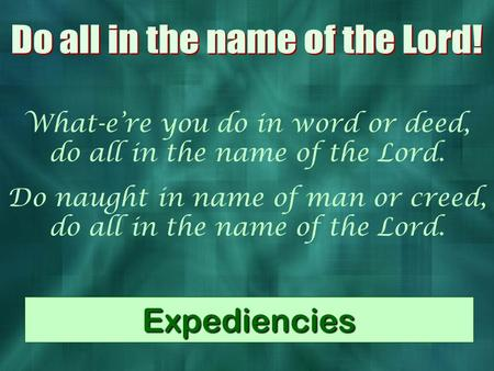What-e're you do in word or deed, do all in the name of the Lord. Do naught in name of man or creed, do all in the name of the Lord. Expediencies.