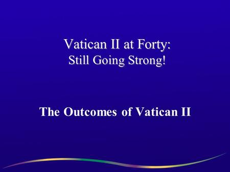Vatican II at Forty: Still Going Strong! The Outcomes of Vatican II.