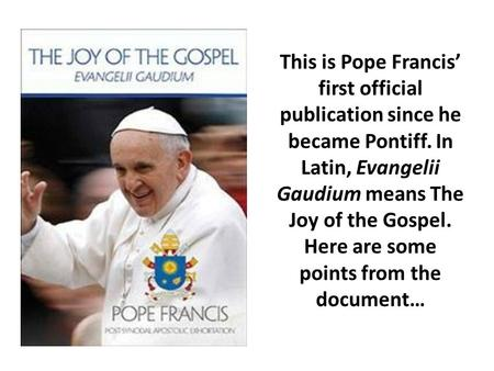 This is Pope Francis' first official publication since he became Pontiff. In Latin, Evangelii Gaudium means The Joy of the Gospel. Here are some points.