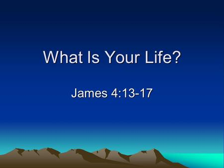 "What Is Your Life? James 4:13-17. Attitude Toward Time ""Save time"" Presume time Waste time."