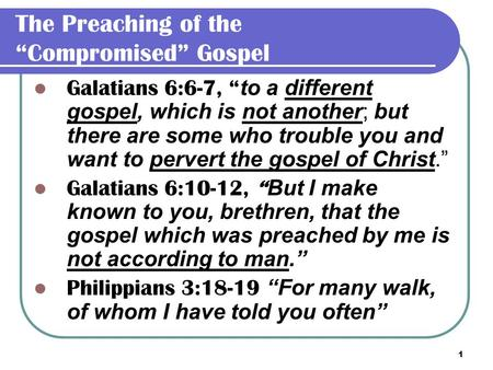 "1 The Preaching of the ""Compromised"" Gospel Galatians 6:6-7, "" to a different gospel, which is not another; but there are some who trouble you and want."