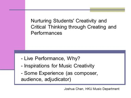 Nurturing Students' Creativity and Critical Thinking through Creating and Performances - Live Performance, Why? - Inspirations for Music Creativity - Some.