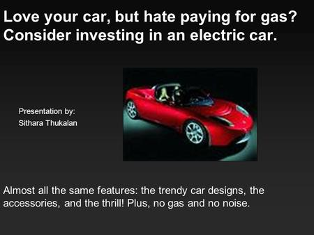 Love your car, but hate paying for gas? Consider investing in an electric car. Almost all the same features: the trendy car designs, the accessories, and.