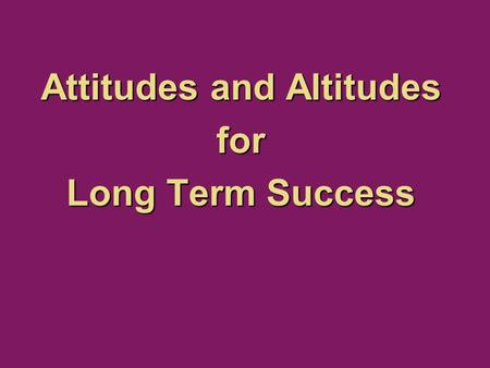Attitudes and Altitudes for Long Term Success. Philippians 2:5 5 You must have the same attitude that Christ Jesus had. NLT.