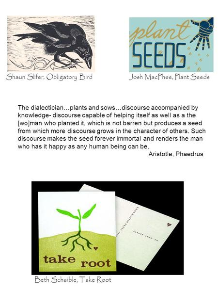 Beth Schaible, Take Root Shaun Slifer, Obligatory BirdJosh MacPhee, Plant Seeds The dialectician…plants and sows…discourse accompanied by knowledge- discourse.