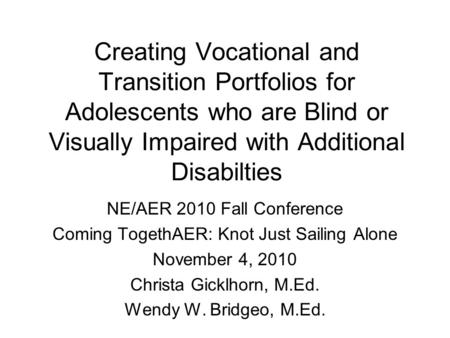 Creating Vocational and Transition Portfolios for Adolescents who are Blind or Visually Impaired with Additional Disabilties NE/AER 2010 Fall Conference.