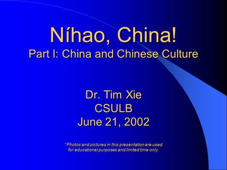 Níhao, China! Part I: China and Chinese Culture Dr. Tim Xie CSULB June 21, 2002 *Photos and pictures in this presentation are used for educational purposes.