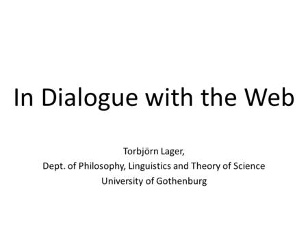 In Dialogue with the Web Torbjörn Lager, Dept. of Philosophy, Linguistics and Theory of Science University of Gothenburg.