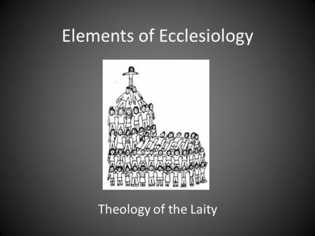 Elements of Ecclesiology Theology of the Laity. What is Ecclesiology? . The study of the CHURCH . A Church of brick and mortar? . People as Church.