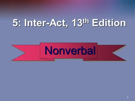 1 Nonverbal Nonverbal 5: Inter-Act, 13 th Edition 5: Inter-Act, 13 th Edition.
