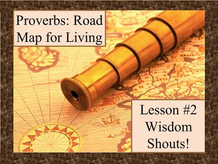 Lesson #2 Wisdom Shouts! Proverbs: Road Map for Living.