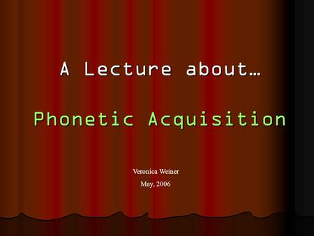 A Lecture about… Phonetic Acquisition Veronica Weiner May, 2006.