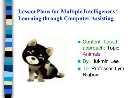 Lesson Plans for Multiple Intelligences ' Learning through Computer Assisting Content- based approach: Topic: Animals By: Hui-min Lee To: Professor Lyra.