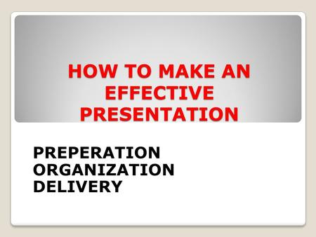 HOW TO MAKE AN EFFECTIVE PRESENTATION PREPERATION ORGANIZATION DELIVERY.