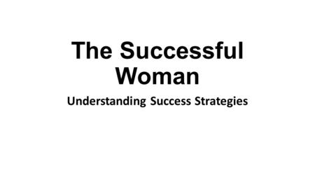The Successful Woman Understanding Success Strategies.