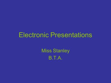 Electronic Presentations Miss Stanley B.T.A.. Presentation Vocabulary Slide- An individual screen in a presentation. Slide master - Used to make global.