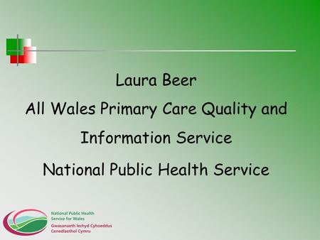 Laura Beer All Wales Primary Care Quality and Information Service National Public Health Service.