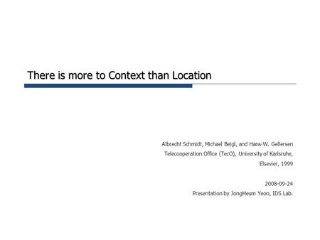 There is more to Context than Location Albrecht Schmidt, Michael Beigl, and Hans-W. Gellersen Telecooperation Office (TecO), University of Karlsruhe, Elsevier,