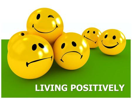 LIVING POSITIVELY. POSITIVE THOUGHT… Obtains positive outcomes.