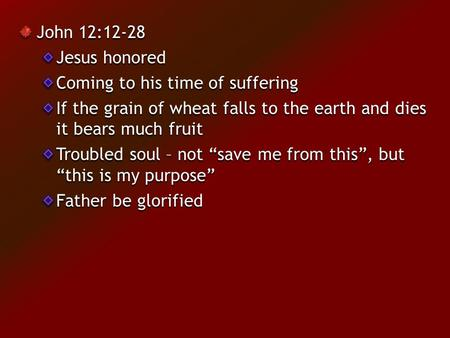 "John 12:12-28 Jesus honored Coming to his time of suffering If the grain of wheat falls to the earth and dies it bears much fruit Troubled soul – not ""save."