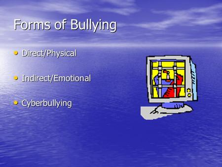 Forms of Bullying Direct/Physical Direct/Physical Indirect/Emotional Indirect/Emotional Cyberbullying Cyberbullying.