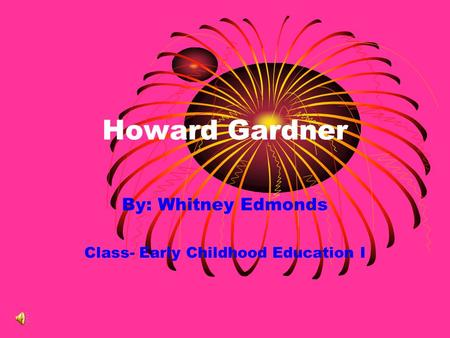 Howard Gardner By: Whitney Edmonds Class- Early Childhood Education I.