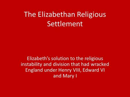 The Elizabethan Religious Settlement Elizabeth's solution to the religious instability and division that had wracked England under Henry VIII, Edward VI.